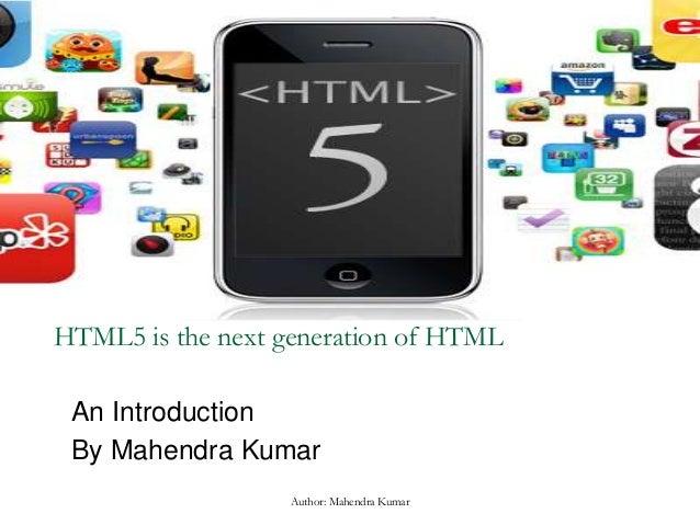 HTML5 is the next generation of HTML An Introduction By Mahendra Kumar Author: Mahendra Kumar