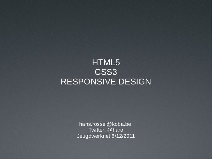 HTML5      CSS3RESPONSIVE DESIGN    hans.rossel@koba.be       Twitter: @haro   Jeugdwerknet 6/12/2011