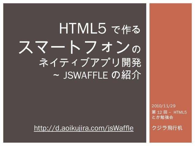 2010/11/29 第 12 –回 HTML5 とか勉強会 クジラ飛行机 HTML5 で作る スマートフォンの ネイティブアプリ開発 ~ JSWAFFLE の紹介 http://d.aoikujira.com/jsWaffle