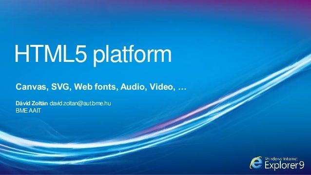 HTML5 platform Canvas, SVG, Web fonts, Audio, Video, … Dávid Zoltán david.zoltan@aut.bme.hu BMEAAIT