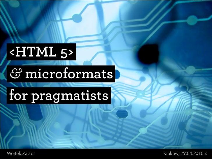 <HTML 5>  & microformats  for pragmatists   Wojtek Zajac       Kraków, 29.04.2010 r.