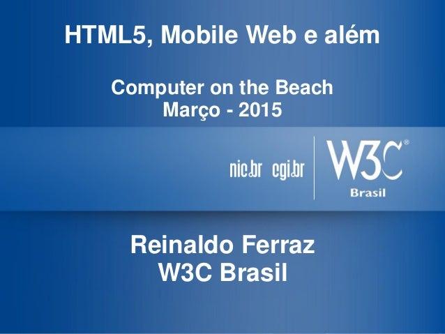 HTML5, Mobile Web e além Computer on the Beach Março - 2015 Reinaldo Ferraz W3C Brasil
