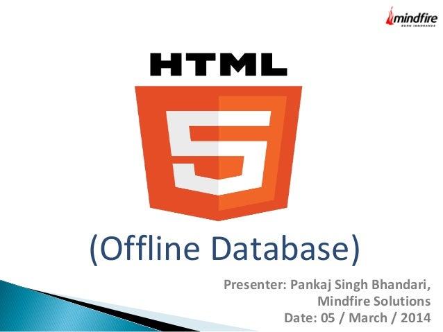 (Offline Database) Presenter: Pankaj Singh Bhandari, Mindfire Solutions Date: 05 / March / 2014