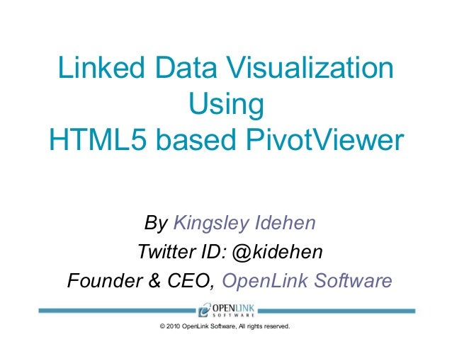 © 2010 OpenLink Software, All rights reserved. Linked Data Visualization Using HTML5 based PivotViewer By Kingsley Idehen ...