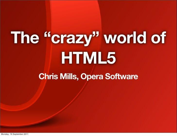 "The ""crazy"" world of              HTML5                            Chris Mills, Opera SoftwareMonday, 19 September 2011"