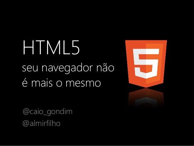 HTML5 seu navegador não é mais o mesmo @caio_gondim @almirfilho