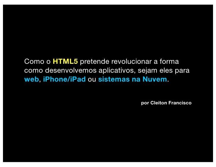 Como o HTML5 pretende revolucionar a forma como desenvolvemos aplicativos, sejam eles para web, iPhone/iPad ou sistemas na...