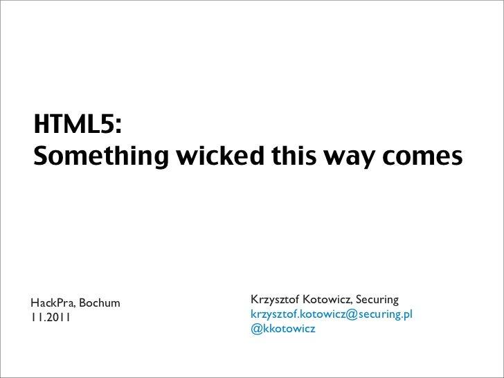 HTML5:Something wicked this way comesHackPra, Bochum   Krzysztof Kotowicz, Securing11.2011           krzysztof.kotowicz@se...
