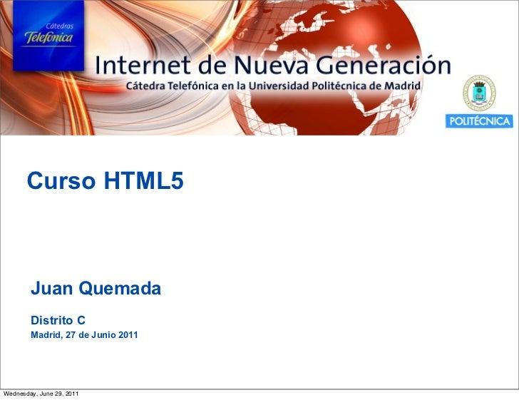Curso HTML5        Juan Quemada        Distrito C        Madrid, 27 de Junio 2011Wednesday, June 29, 2011