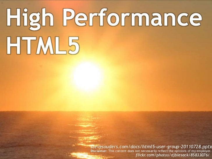 High Performance HTML5<br />stevesouders.com/docs/html5-user-group-20110728.pptx<br />Disclaimer: This content does not ne...
