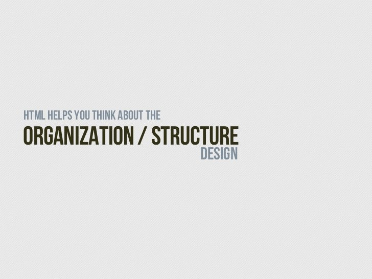 HTML helps you think about theOrganization / Structure                                 DESIGN