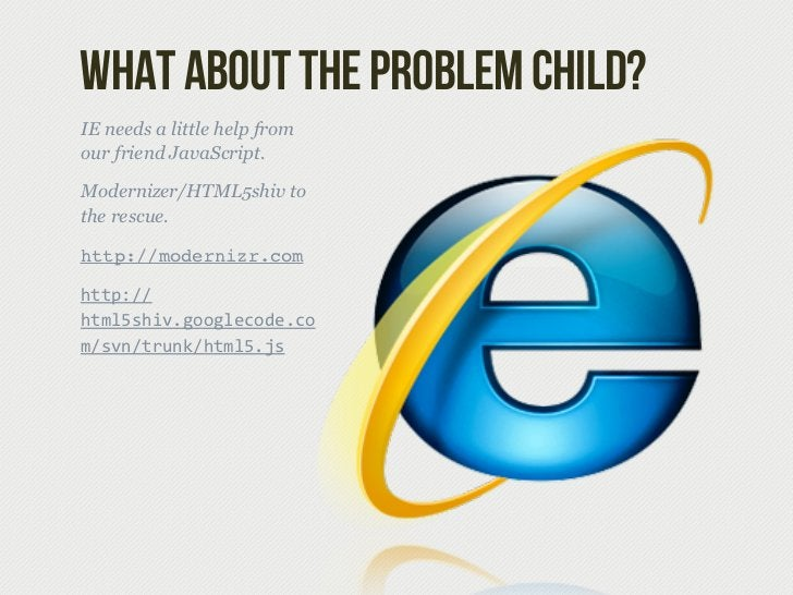 What about the problem child?IE needs a little help fromour friend JavaScript.Modernizer/HTML5shiv tothe rescue.http://mod...