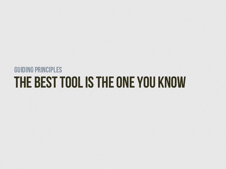 Guiding PrinciplesThe Best Tool is the one you know