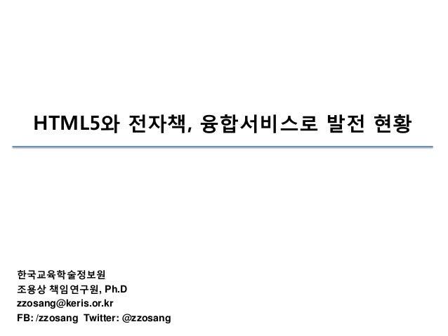 HTML5와 전자책, 융합서비스로 발전 현황  한국교육학술정보원 조용상 책임연구원, Ph.D zzosang@keris.or.kr FB: /zzosang Twitter: @zzosang