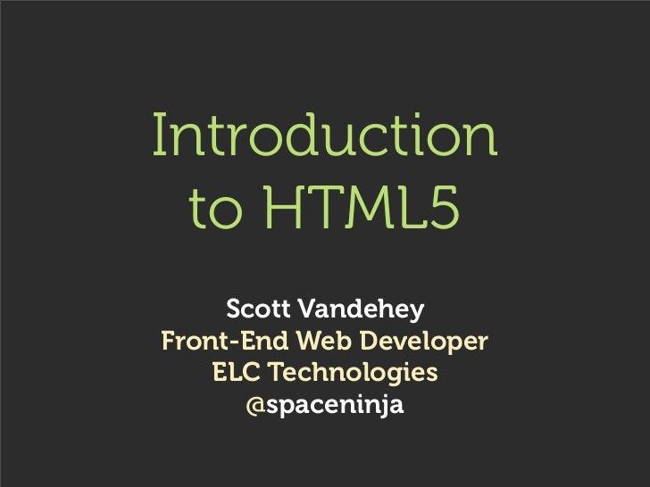 Introduction  to HTML5     Scott VandeheyFront-End Web Developer    ELC Technologies      @spaceninja