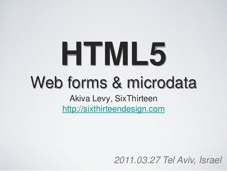 HTML5Web forms & microdata      Akiva Levy, SixThirteen    http://sixthirteendesign.com                  2011.03.27 Tel Av...