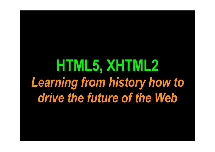 HTML5, XHTML2 Learning from history how to  drive the future of the Web