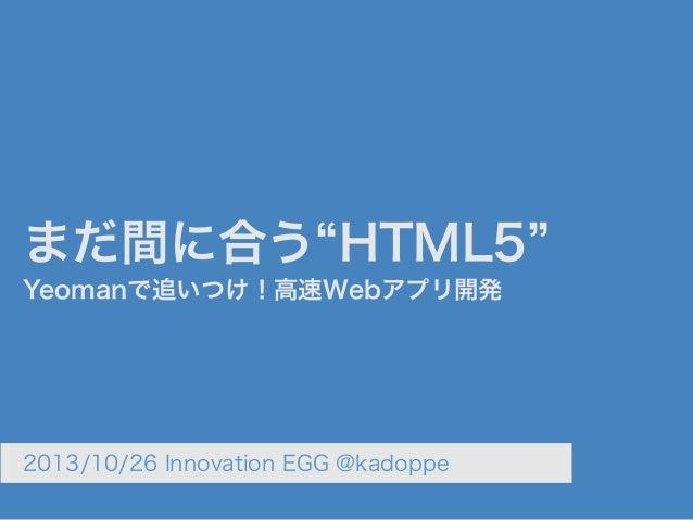 まだ間に合う HTML5 Yeomanで追いつけ!高速Webアプリ開発  2013/10/26 Innovation EGG @kadoppe