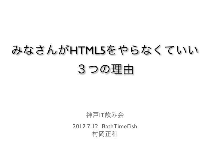 みなさんがHTML5をやらなくていい      3つの理由         神戸IT飲み会     2012.7.12 BathTimeFish            村岡正和