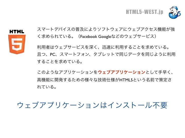 HTML5-WEST.jp  スマートデバイスの普及によりソフトウェアにウェブアクセス機能が強  く求められている。(Facebook Googleなどのウェブサービス)  利用者はウェブサービスを深く、迅速に利用することを求めている。  且つ...