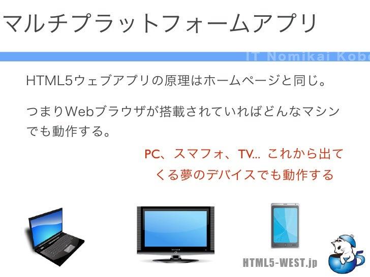 マルチプラットフォームアプリ                    IT Nomikai Kobe HTML5ウェブアプリの原理はホームページと同じ。 つまりWebブラウザが搭載されていればどんなマシン でも動作する。          PC、...