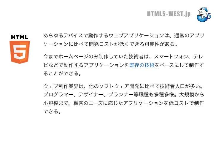 HTML5-WEST.jpあらゆるデバイスで動作するウェブアプリケーションは、通常のアプリケーションに比べて開発コストが低くできる可能性がある。今までホームページのみ制作していた技術者は、スマートフォン、テレビなどで動作するアプリケーションを既...