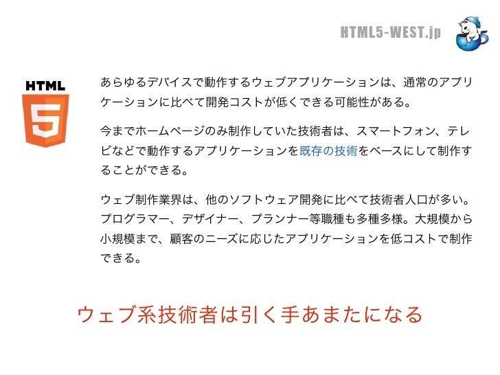 HTML5-WEST.jp あらゆるデバイスで動作するウェブアプリケーションは、通常のアプリ ケーションに比べて開発コストが低くできる可能性がある。 今までホームページのみ制作していた技術者は、スマートフォン、テレ ビなどで動作するアプリケーシ...