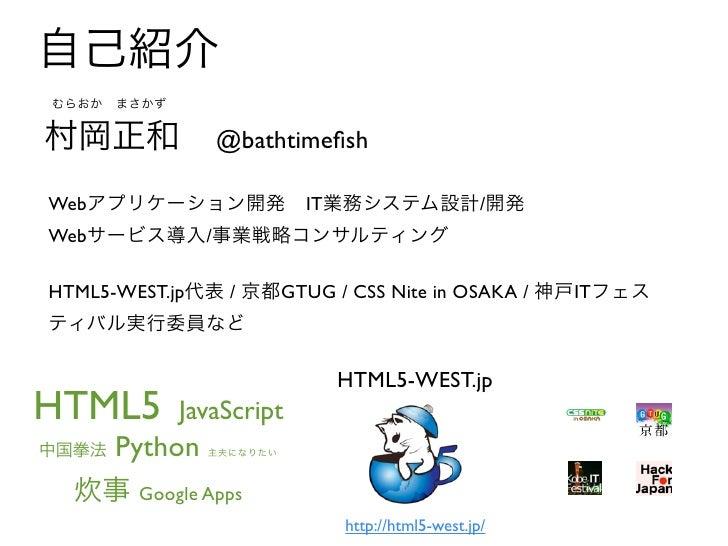 自己紹介むらおかまさかず村岡正和           @bathtimefishWebアプリケーション開発IT業務システム設計/開発Webサービス導入/事業戦略コンサルティングHTML5-WEST.jp代表 / 京都GTUG / CSS Ni...