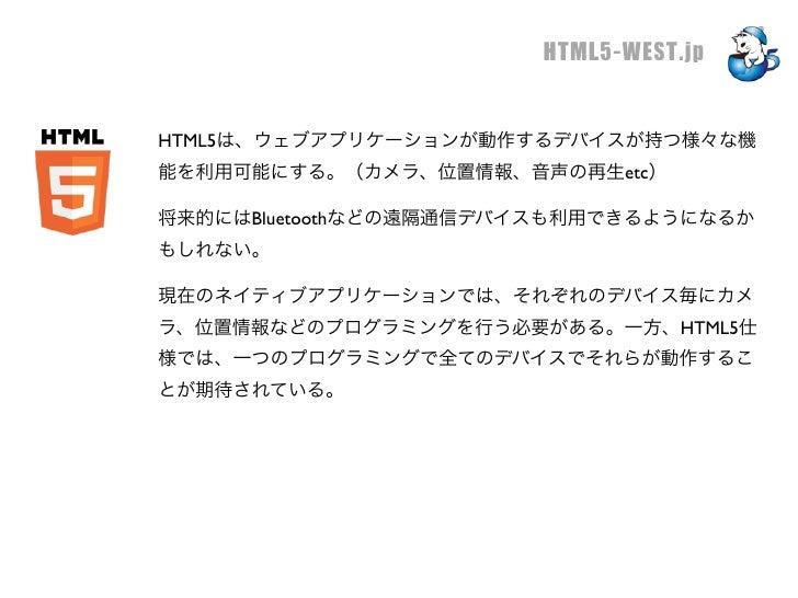 HTML5-WEST.jpHTML5は、ウェブアプリケーションが動作するデバイスが持つ様々な機能を利用可能にする。(カメラ、位置情報、音声の再生etc)将来的にはBluetoothなどの遠隔通信デバイスも利用できるようになるかもしれない。現在の...