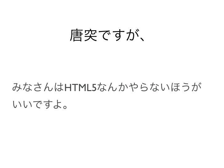 唐突ですが、みなさんはHTML5なんかやらないほうがいいですよ。