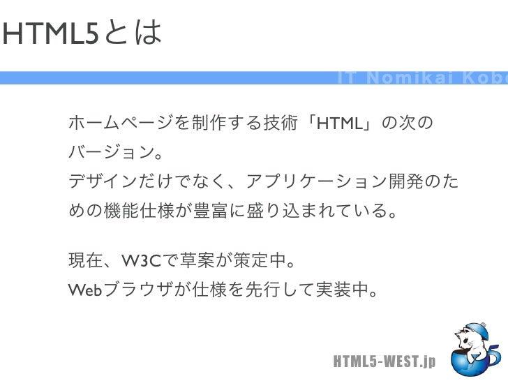 HTML5とは                   IT Nomikai Kobe  ホームページを制作する技術「HTML」の次の  バージョン。  デザインだけでなく、アプリケーション開発のた  めの機能仕様が豊富に盛り込まれている。  現在...