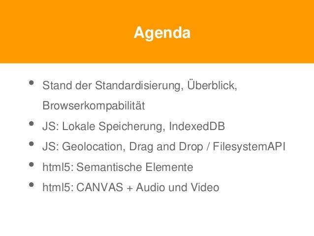Agenda • Stand der Standardisierung, Überblick, Browserkompabilität • JS: Lokale Speicherung, IndexedDB • JS: Geolocation,...