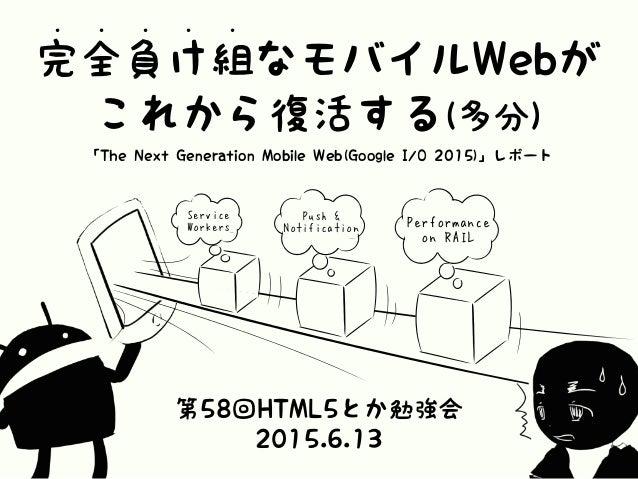 完全負け組なモバイルWebが • • • • • これから復活する(多分) 「The Next Generation Mobile Web(Google I/O 2015)」レポート 第58回HTML5とか勉強会 2015.6.13 Perfo...
