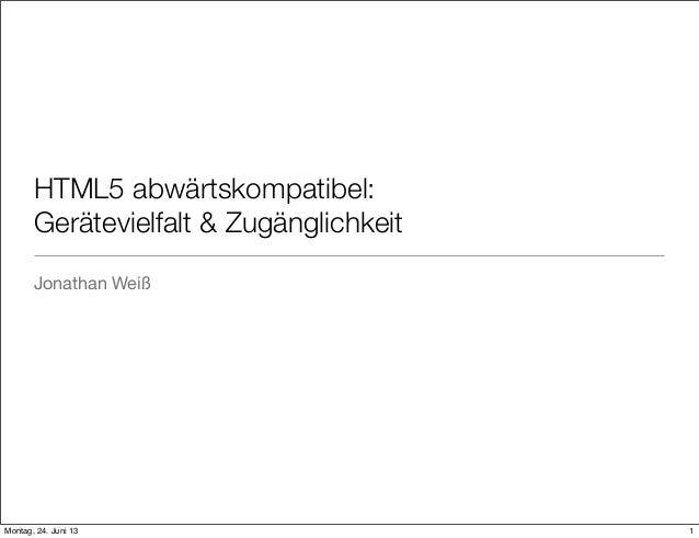 HTML5 abwärtskompatibel:Gerätevielfalt & ZugänglichkeitJonathan Weiß1Montag, 24. Juni 13
