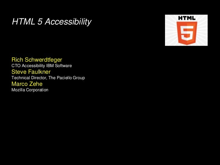 HTML 5 AccessibilityRich SchwerdtfegerCTO Accessibility IBM SoftwareSteve FaulknerTechnical Director, The Paciello GroupMa...