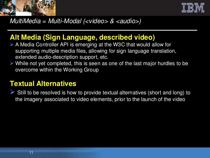 MultiMedia = Multi-Modal (<video> & <audio>)Alt Media (Sign Language, described video) A Media Controller API is emerging...