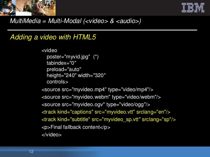 """MultiMedia = Multi-Modal (<video> & <audio>)Adding a video with HTML5           <video             poster=""""myvid.jpg"""" (*) ..."""