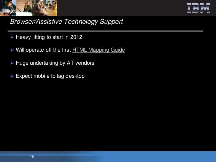 Browser/Assistive Technology Support Heavy lifting to start in 2012 Will operate off the first HTML Mapping Guide Huge ...