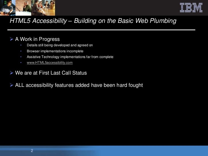 HTML5 Accessibility – Building on the Basic Web Plumbing A Work in Progress    •   Details still being developed and agre...