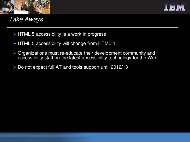 Take Aways  HTML 5 accessibility is a work in progress  HTML 5 accessibility will change from HTML 4  Organizations mus...