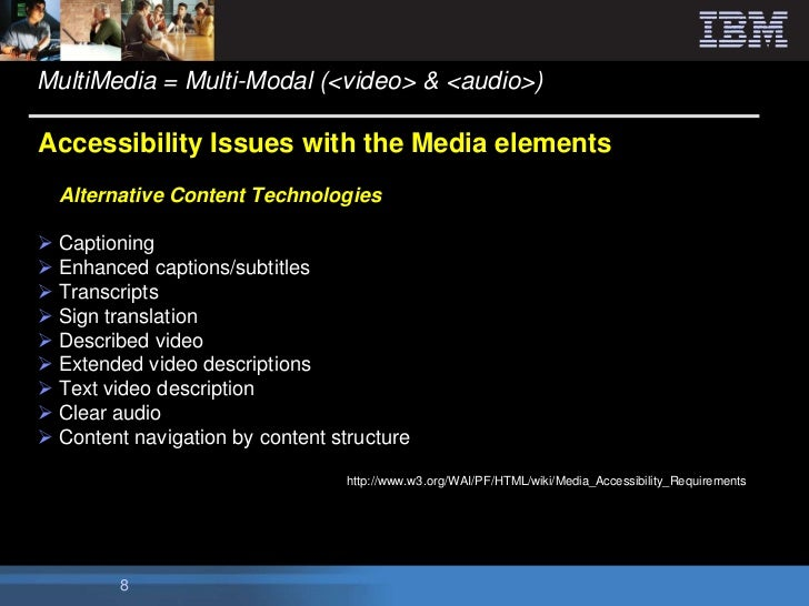 MultiMedia = Multi-Modal (<video> & <audio>)Accessibility Issues with the Media elements  Alternative Content Technologies...