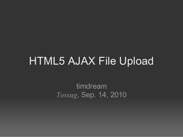 HTML5 AJAX File Upload timdream Tossug, Sep. 14, 2010