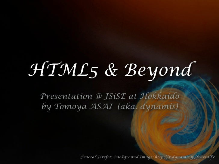 HTML5 & Beyond  Presentation @ JSiSE at Hokkaido  by Tomoya ASAI (aka. dynamis)               Fractal Firefox Background I...