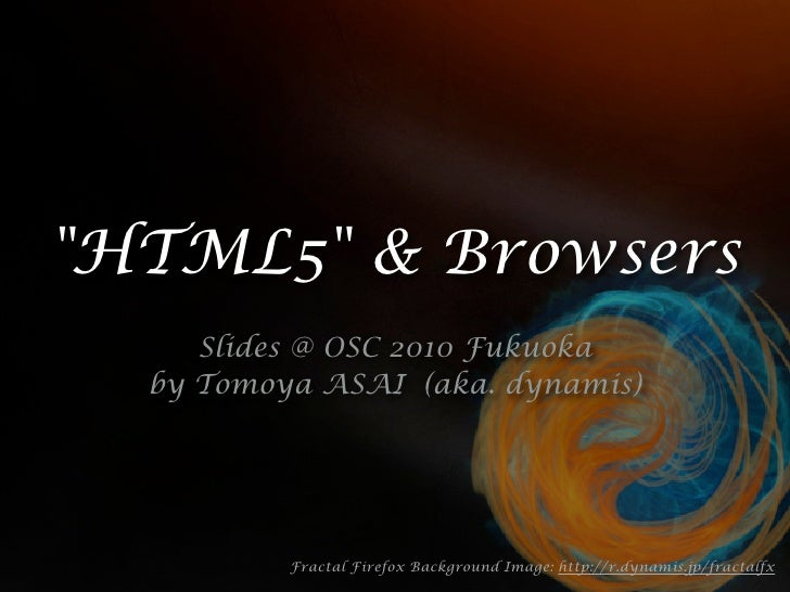 """HTML5"" & Browsers     Slides @ OSC 2010 Fukuoka  by Tomoya ASAI (aka. dynamis)          Fractal Firefox Background Image:..."