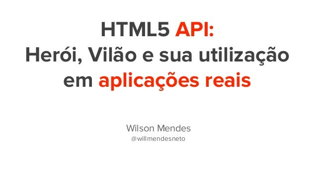 HTML5 API: Herói, Vilão e sua utilização em aplicações reais Wilson Mendes @willmendesneto