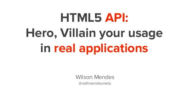 HTML5 API: Hero, Villain your usage in real applications Wilson Mendes @willmendesneto