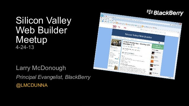 Silicon ValleyWeb BuilderMeetup4-24-13Larry McDonoughPrincipal Evangelist, BlackBerry@LMCDUNNA
