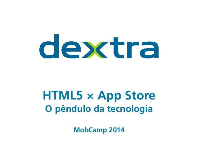 HTML5 × App Store O pêndulo da tecnologia ! ! MobCamp 2014