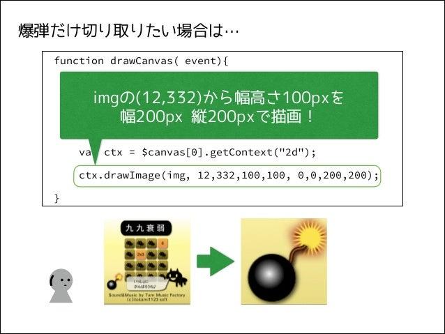 爆弾だけ切り取りたい場合は… function drawCanvas( event){ var $img = $( event.target),  imgの(12,332)から幅高さ100pxを img = $img[0]; 幅200px 縦2...