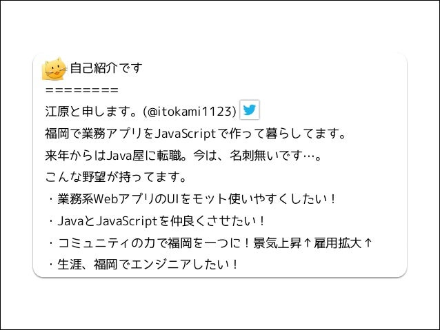 自己紹介です ======== 江原と申します。(@itokami1123) 福岡で業務アプリをJavaScriptで作って暮らしてます。 来年からはJava屋に転職。今は、名刺無いです…。 こんな野望が持ってます。 ・業務系Webアプリの...
